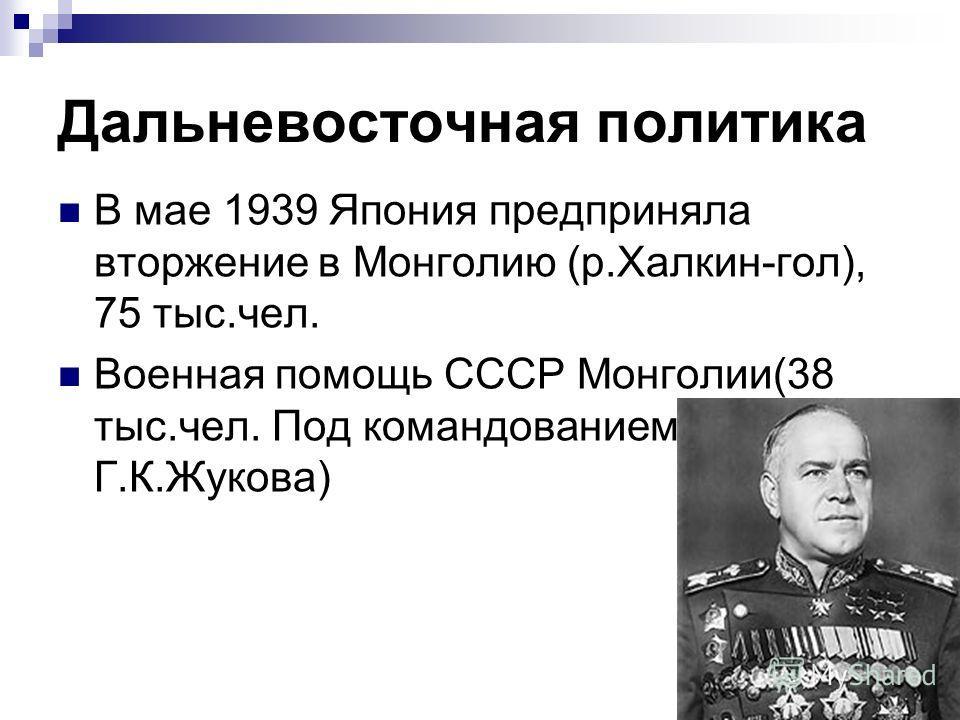 Дальневосточная политика В мае 1939 Япония предприняла вторжение в Монголию (р.Халкин-гол), 75 тыс.чел. Военная помощь СССР Монголии(38 тыс.чел. Под командованием Г.К.Жукова)