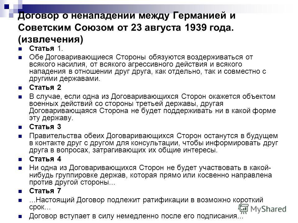 Договор о ненападении между Германией и Советским Союзом от 23 августа 1939 года. (извлечения) Статья 1. Обе Договаривающиеся Стороны обязуются воздерживаться от всякого насилия, от всякого агрессивного действия и всякого нападения в отношении друг д