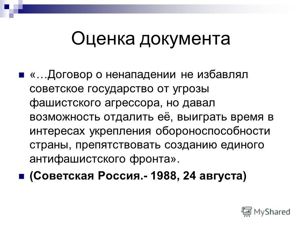Оценка документа «…Договор о ненападении не избавлял советское государство от угрозы фашистского агрессора, но давал возможность отдалить её, выиграть время в интересах укрепления обороноспособности страны, препятствовать созданию единого антифашистс