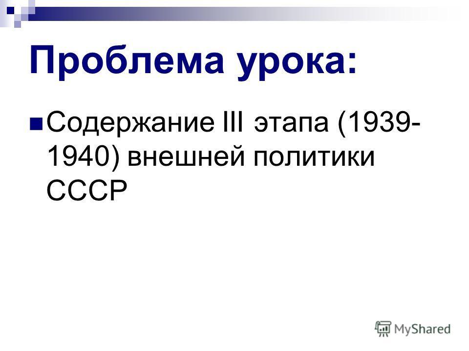 Проблема урока: Содержание III этапа (1939- 1940) внешней политики СССР