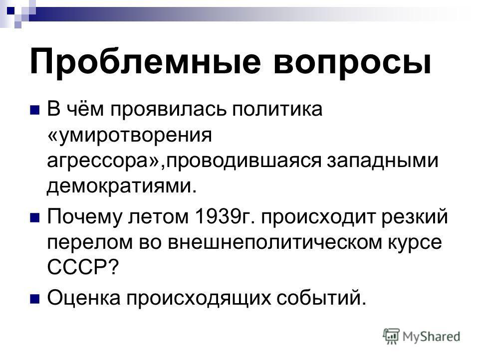 Проблемные вопросы В чём проявилась политика «умиротворения агрессора»,проводившаяся западными демократиями. Почему летом 1939г. происходит резкий перелом во внешнеполитическом курсе СССР? Оценка происходящих событий.