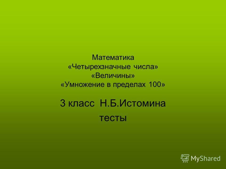 Математика «Четырехзначные числа» «Величины» «Умножение в пределах 100» 3 класс Н.Б.Истомина тесты