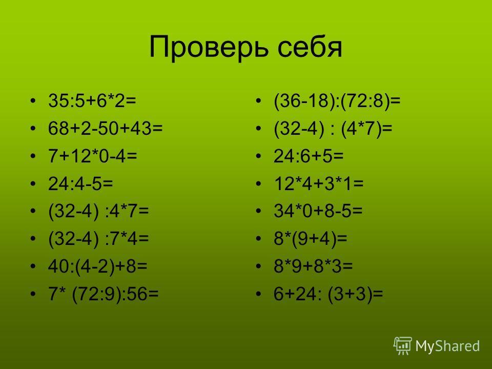 Проверь себя 35:5+6*2= 68+2-50+43= 7+12*0-4= 24:4-5= (32-4) :4*7= (32-4) :7*4= 40:(4-2)+8= 7* (72:9):56= (36-18):(72:8)= (32-4) : (4*7)= 24:6+5= 12*4+3*1= 34*0+8-5= 8*(9+4)= 8*9+8*3= 6+24: (3+3)=