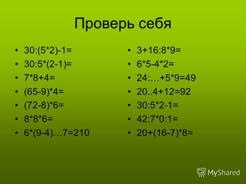 Проверь себя 30:(5*2)-1= 30:5*(2-1)= 7*8+4= (65-9)*4= (72-8)*6= 8*8*6= 6*(9-4)…7=210 3+16:8*9= 6*5-4*2= 24:…+5*9=49 20..4+12=92 30:5*2-1= 42:7*0:1= 20+(16-7)*8=