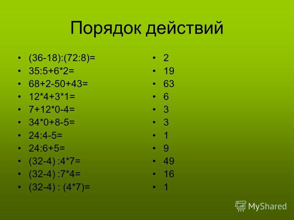 Порядок действий (36-18):(72:8)= 35:5+6*2= 68+2-50+43= 12*4+3*1= 7+12*0-4= 34*0+8-5= 24:4-5= 24:6+5= (32-4) :4*7= (32-4) :7*4= (32-4) : (4*7)= 2 19 63 6 3 3 1 9 49 16 1