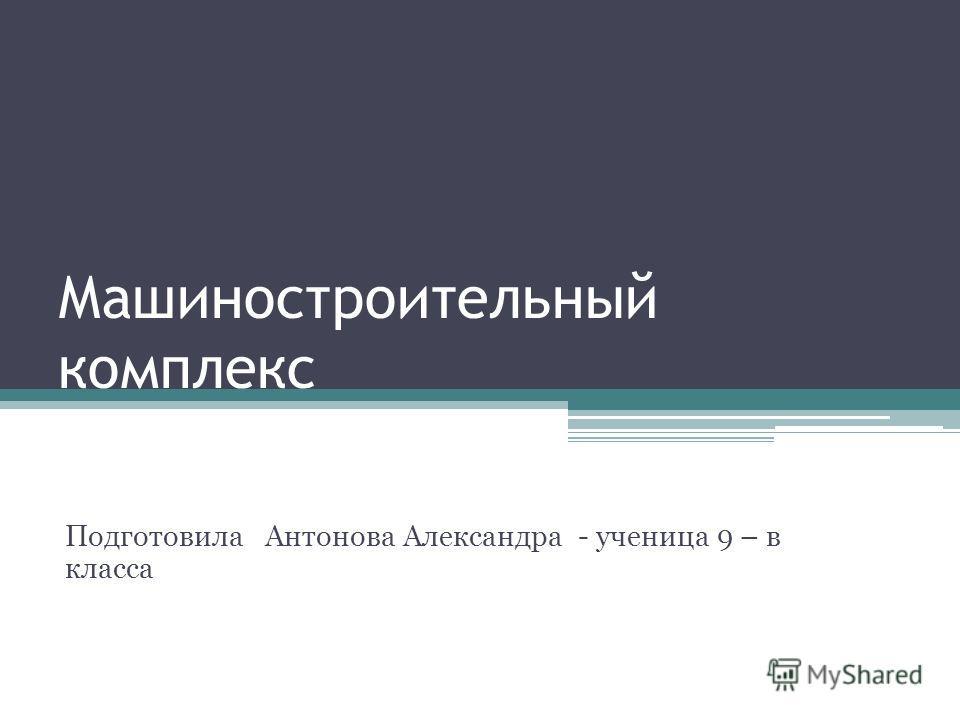Машиностроительный комплекс Подготовила Антонова Александра - ученица 9 – в класса