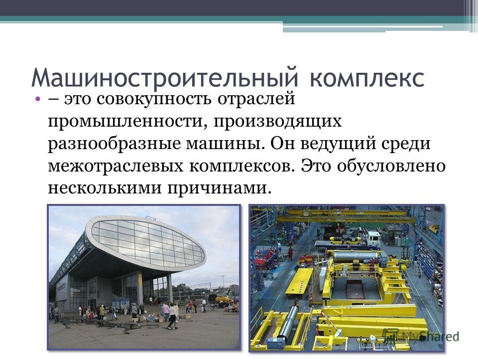 Машиностроительный комплекс – это совокупность отраслей промышленности, производящих разнообразные машины. Он ведущий среди межотраслевых комплексов. Это обусловлено несколькими причинами.