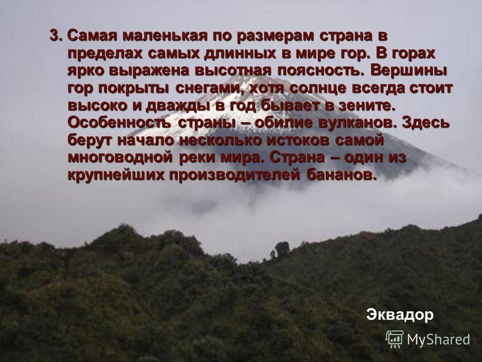 3. Самая маленькая по размерам страна в пределах самых длинных в мире гор. В горах ярко выражена высотная поясность. Вершины гор покрыты снегами, хотя солнце всегда стоит высоко и дважды в год бывает в зените. Особенность страны – обилие вулканов. Зд
