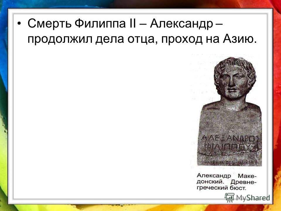 Смерть Филиппа II – Александр – продолжил дела отца, проход на Азию.