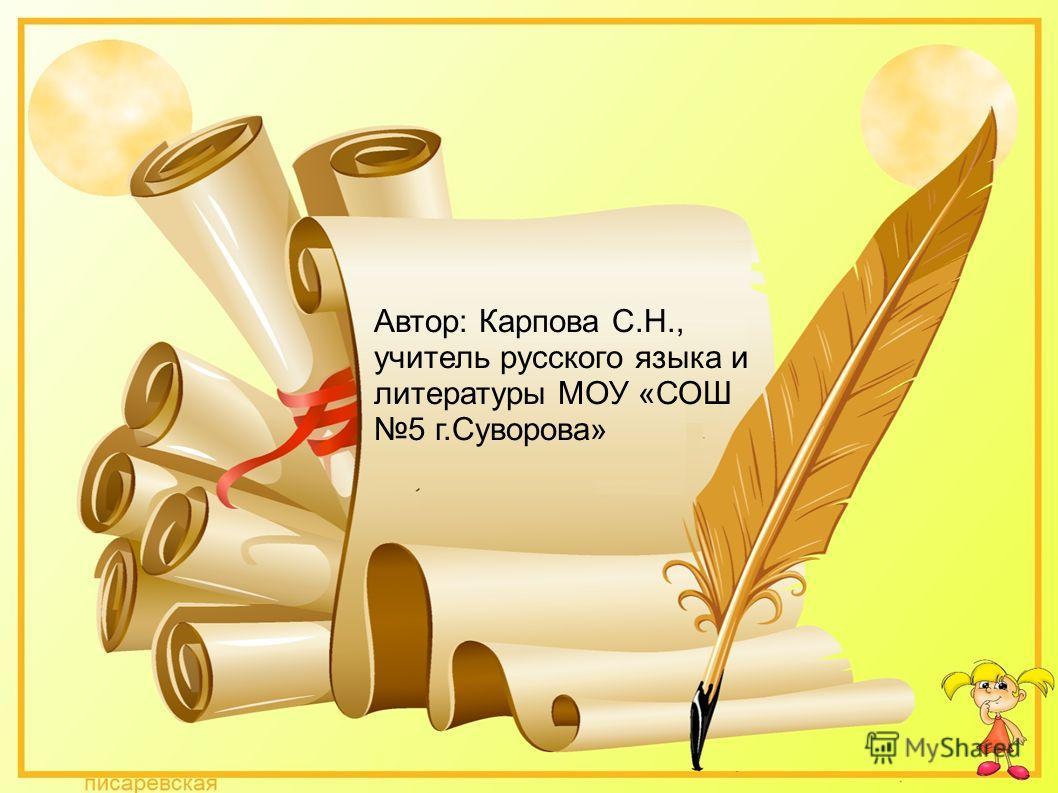Автор: Карпова С.Н., учитель русского языка и литературы МОУ «СОШ 5 г.Суворова»