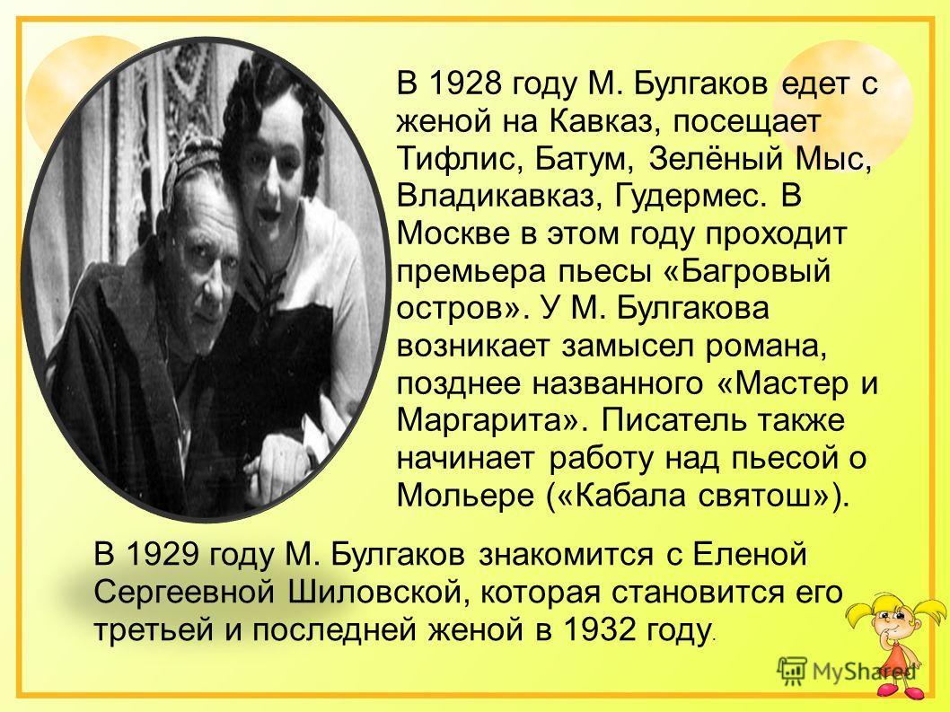 В 1928 году М. Булгаков едет с женой на Кавказ, посещает Тифлис, Батум, Зелёный Мыс, Владикавказ, Гудермес. В Москве в этом году проходит премьера пьесы «Багровый остров». У М. Булгакова возникает замысел романа, позднее названного «Мастер и Маргарит