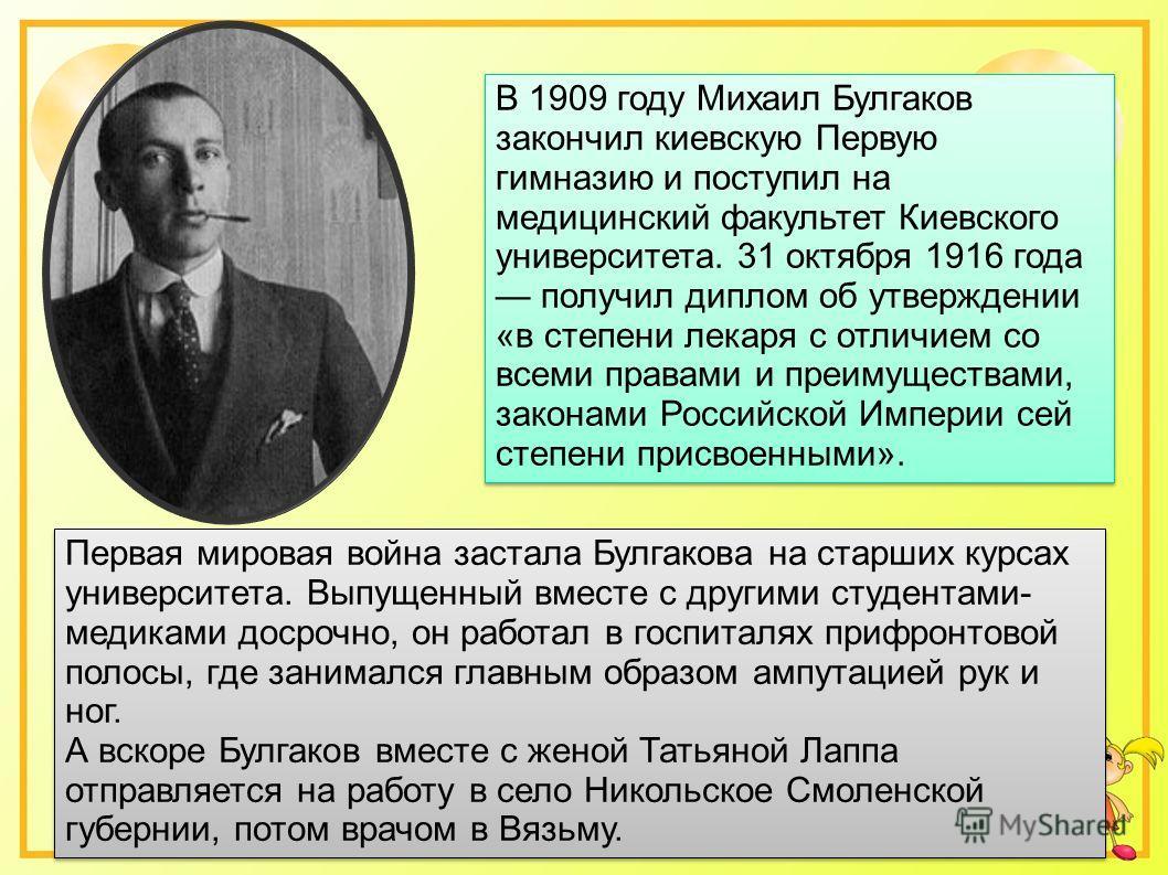 В 1909 году Михаил Булгаков закончил киевскую Первую гимназию и поступил на медицинский факультет Киевского университета. 31 октября 1916 года получил диплом об утверждении «в степени лекаря с отличием со всеми правами и преимуществами, законами Росс