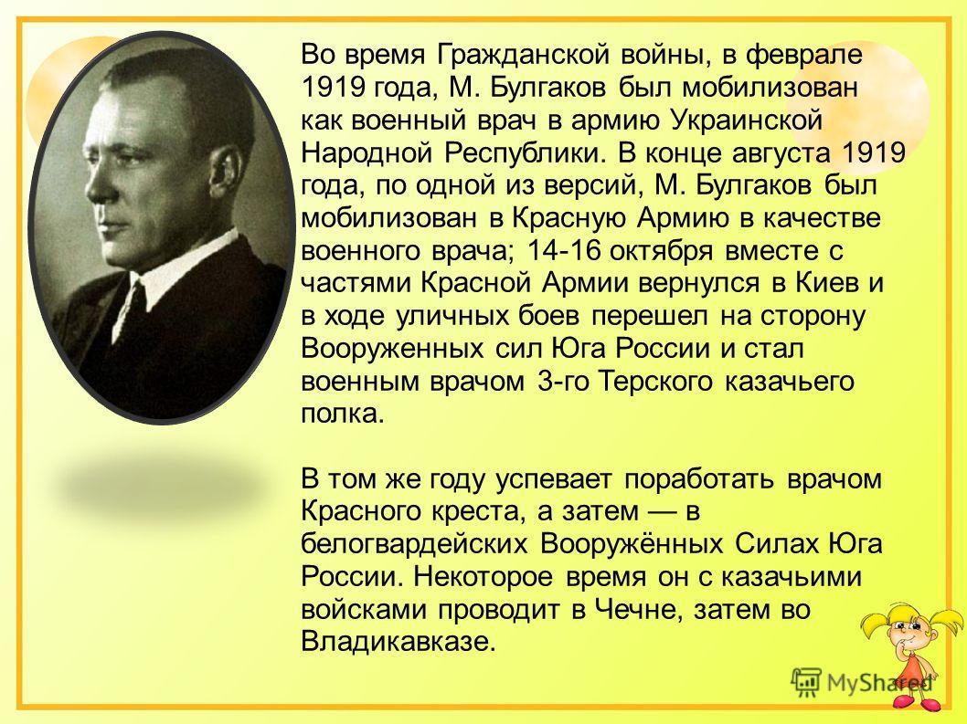 Во время Гражданской войны, в феврале 1919 года, М. Булгаков был мобилизован как военный врач в армию Украинской Народной Республики. В конце августа 1919 года, по одной из версий, М. Булгаков был мобилизован в Красную Армию в качестве военного врача