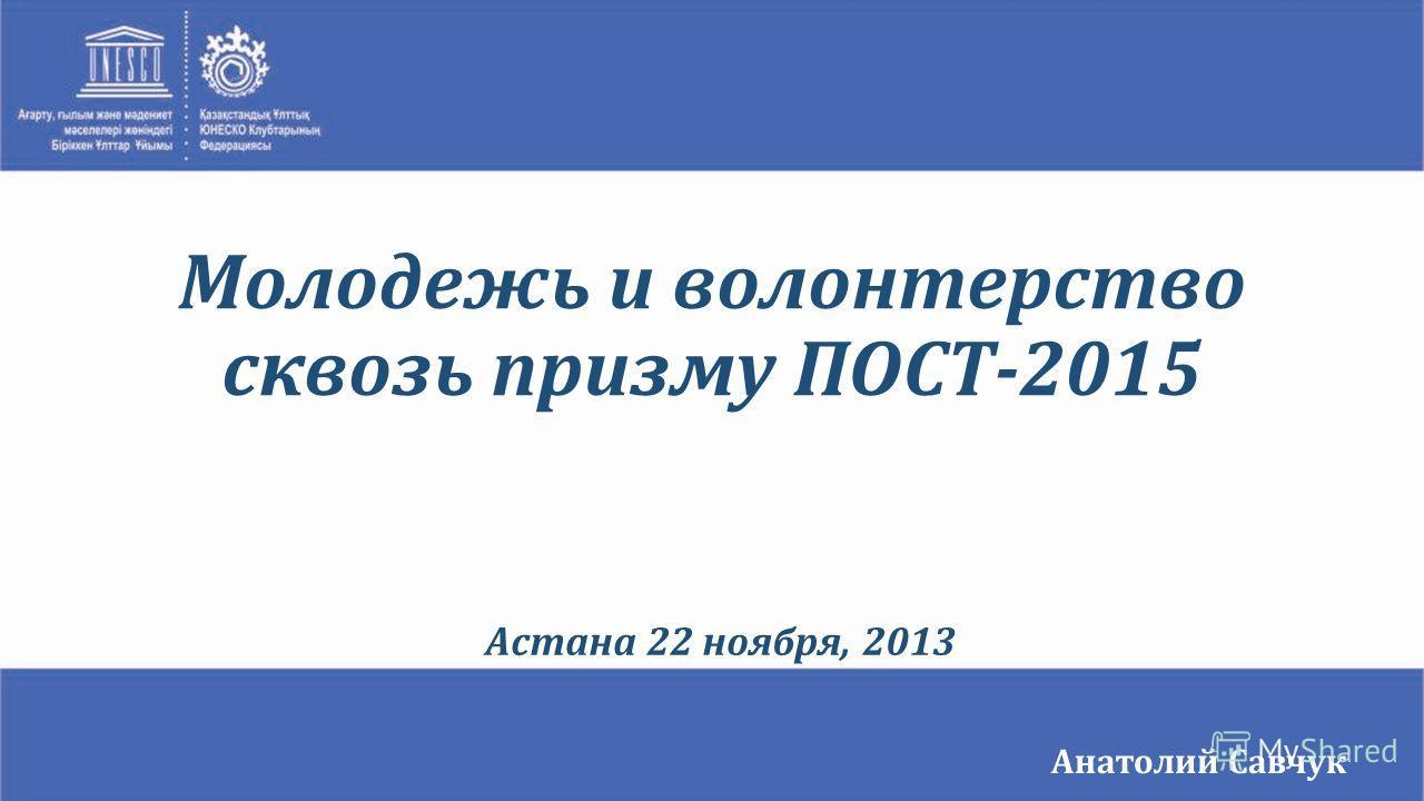 Анатолий Савчук Астана 22 ноября, 2013 Молодежь и волонтерство сквозь призму ПОСТ-2015