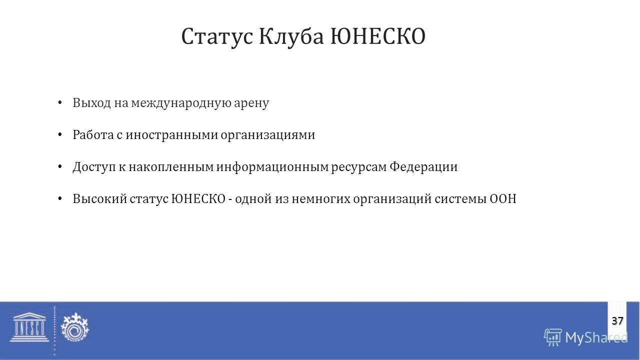37 Cтатус Клуба ЮНЕСКО Выход на международную арену Работа с иностранными организациями Доступ к накопленным информационным ресурсам Федерации Высокий статус ЮНЕСКО - одной из немногих организаций системы ООН