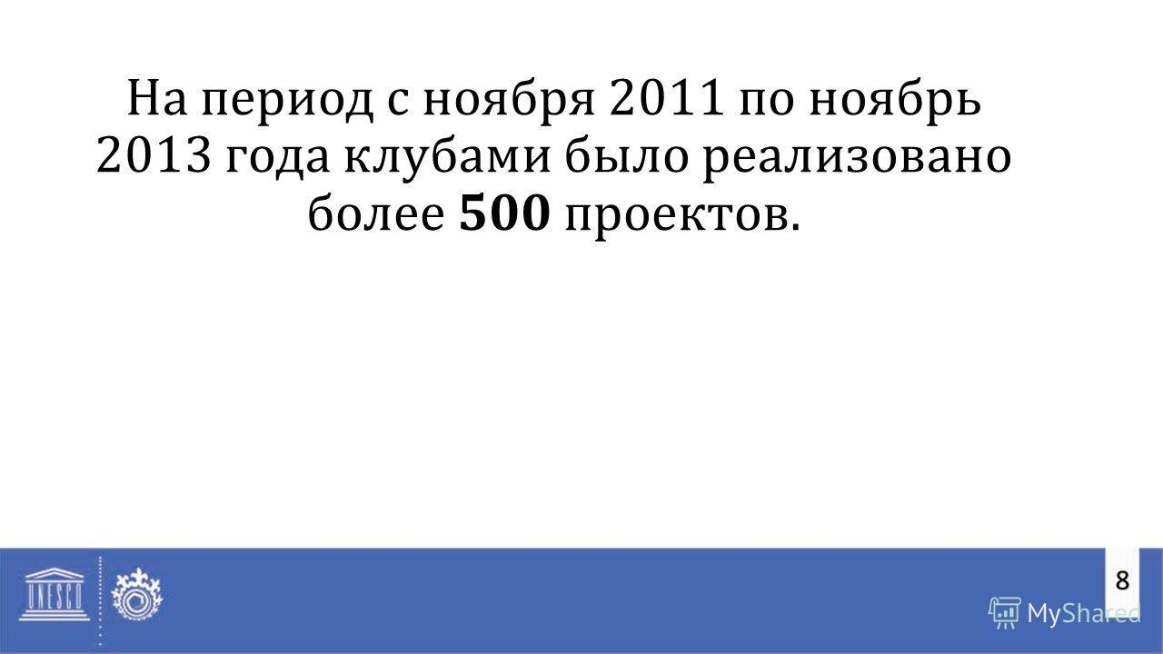 8 На период с ноября 2011 по ноябрь 2013 года клубами было реализовано более 500 проектов.