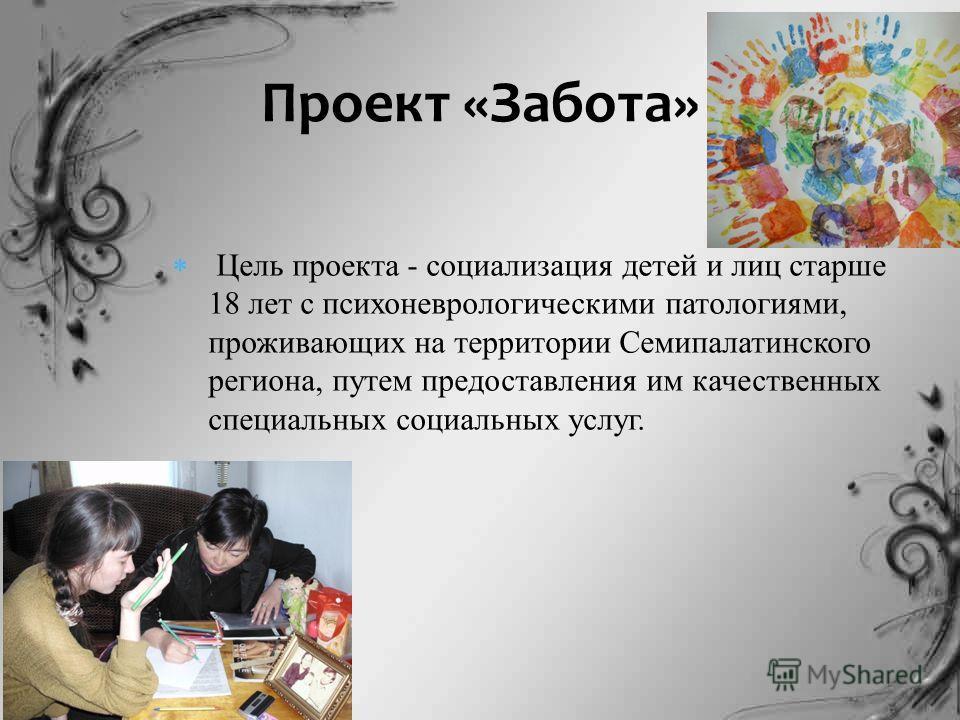 Цель проекта - социализация детей и лиц старше 18 лет с психоневрологическими патологиями, проживающих на территории Семипалатинского региона, путем предоставления им качественных специальных социальных услуг. Проект «Забота»
