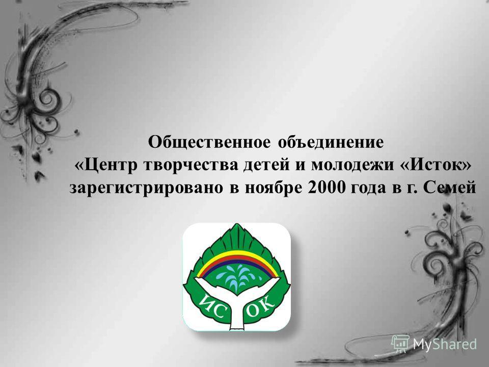 Общественное объединение «Центр творчества детей и молодежи «Исток» зарегистрировано в ноябре 2000 года в г. Семей