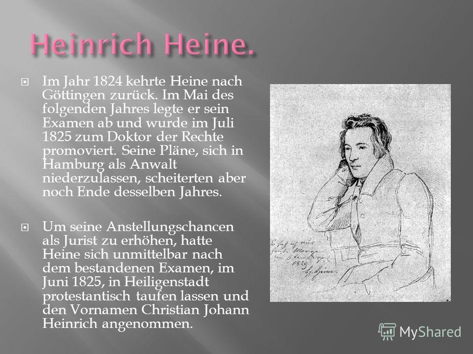 Im Jahr 1824 kehrte Heine nach Göttingen zurück. Im Mai des folgenden Jahres legte er sein Examen ab und wurde im Juli 1825 zum Doktor der Rechte promoviert. Seine Pläne, sich in Hamburg als Anwalt niederzulassen, scheiterten aber noch Ende desselben
