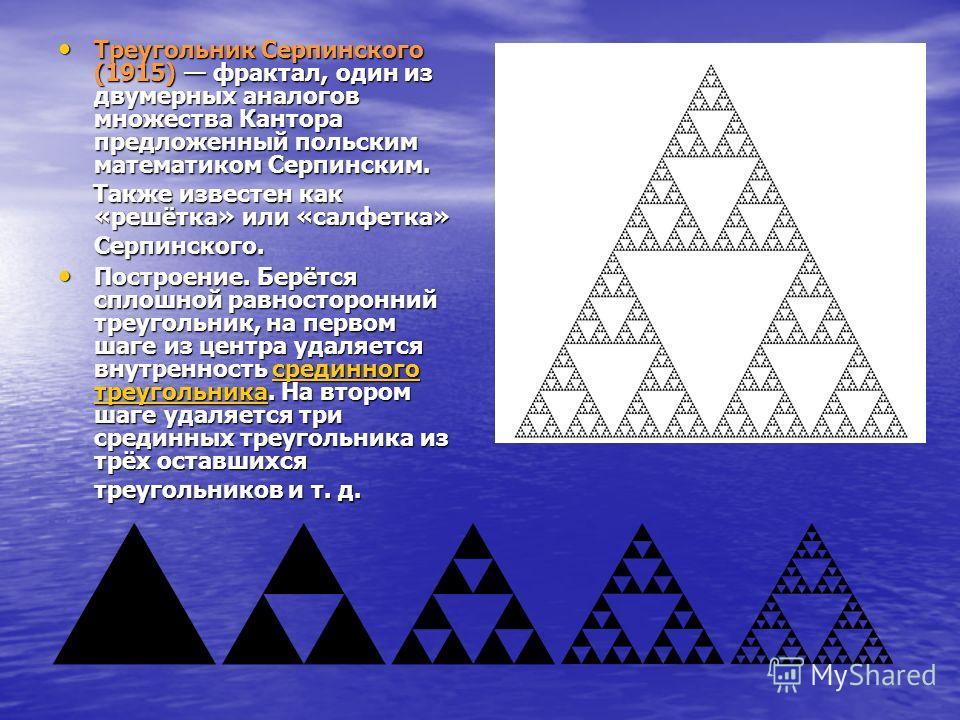 Треугольник Серпинского (1915) фрактал, один из двумерных аналогов множества Кантора предложенный польским математиком Серпинским. Треугольник Серпинского (1915) фрактал, один из двумерных аналогов множества Кантора предложенный польским математиком