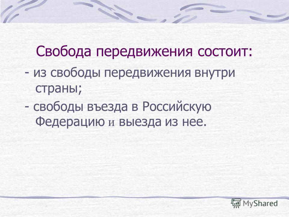 Свобода передвижения состоит: - из свободы передвижения внутри страны; - свободы въезда в Российскую Федерацию и выезда из нее.
