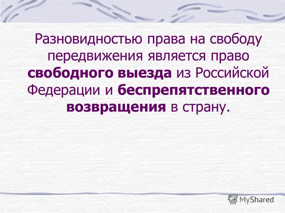 Разновидностью права на свободу передвижения является право свободного выезда из Российской Федерации и беспрепятственного возвращения в страну.