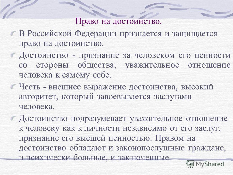 Право на достоинство. В Российской Федерации признается и защищается право на достоинство. Достоинство - признание за человеком его ценности со стороны общества, уважительное отношение человека к самому себе. Честь - внешнее выражение достоинства, вы