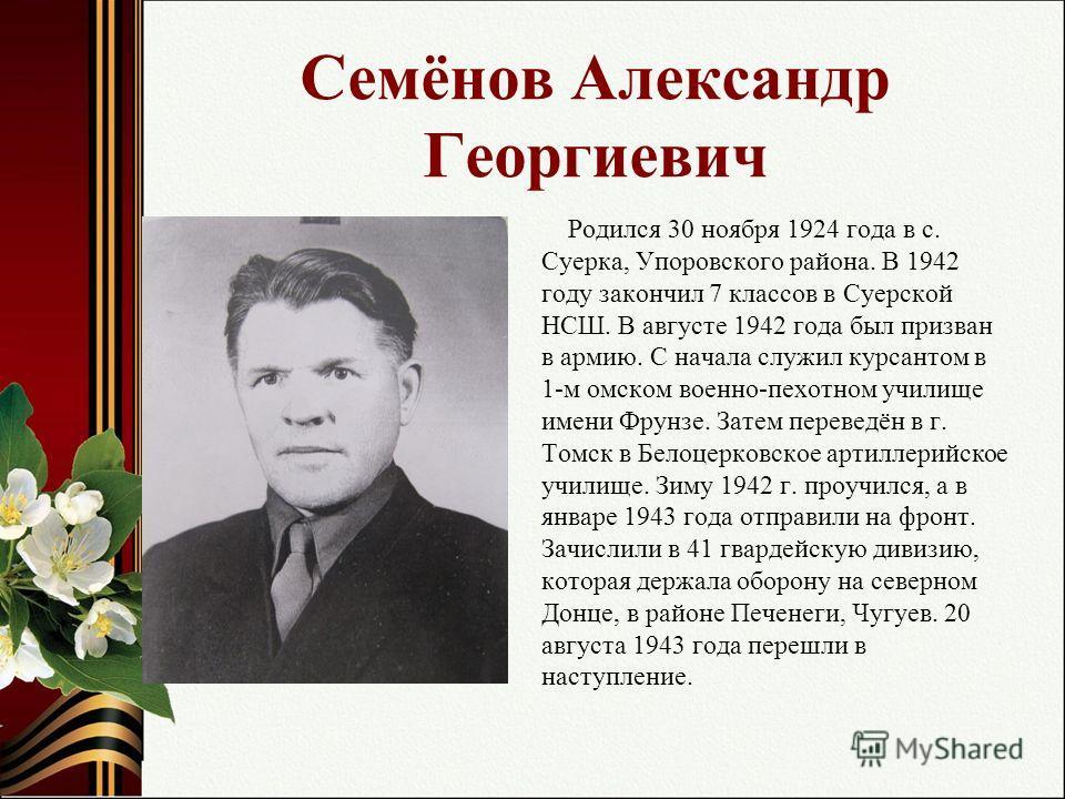 Семёнов Александр Георгиевич Родился 30 ноября 1924 года в с. Суерка, Упоровского района. В 1942 году закончил 7 классов в Суерской НСШ. В августе 1942 года был призван в армию. С начала служил курсантом в 1-м омском военно-пехотном училище имени Фру