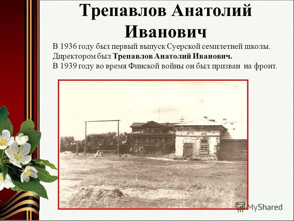 Трепавлов Анатолий Иванович В 1936 году был первый выпуск Суерской семилетней школы. Директором был Трепавлов Анатолий Иванович. В 1939 году во время Финской войны он был призван на фронт.