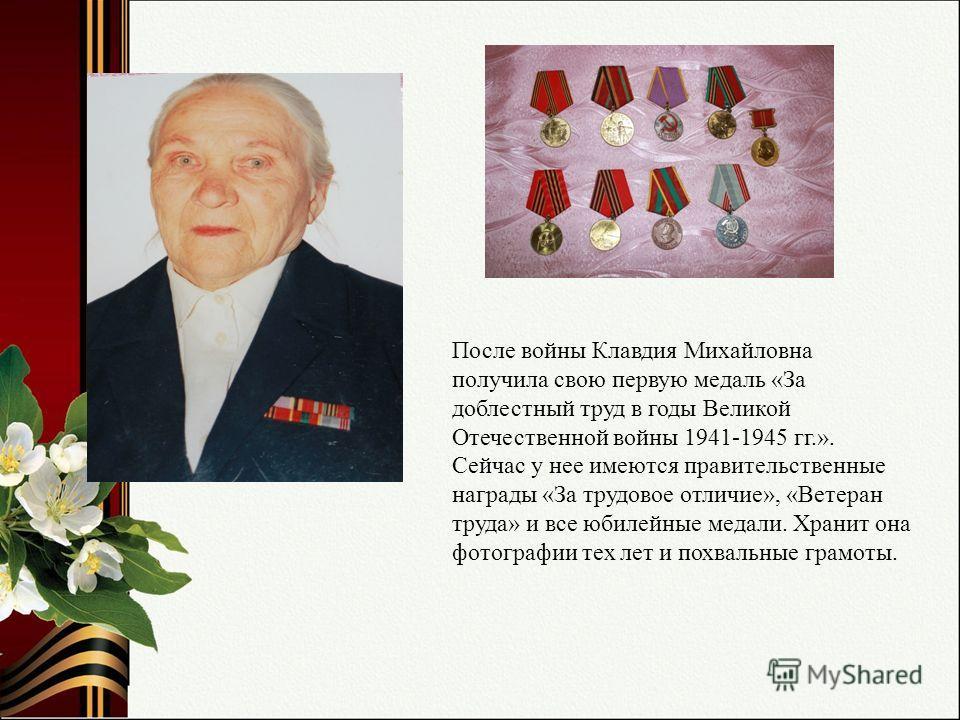 После войны Клавдия Михайловна получила свою первую медаль «За доблестный труд в годы Великой Отечественной войны 1941-1945 гг.». Сейчас у нее имеются правительственные награды «За трудовое отличие», «Ветеран труда» и все юбилейные медали. Хранит она