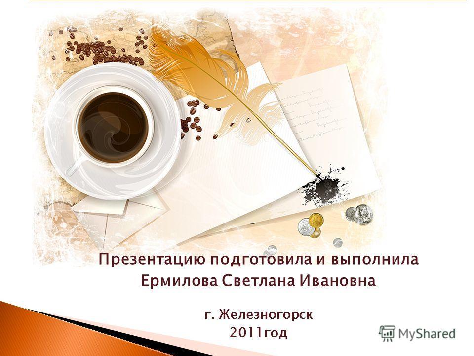 Презентацию подготовила и выполнила Ермилова Светлана Ивановна г. Железногорск 2011год