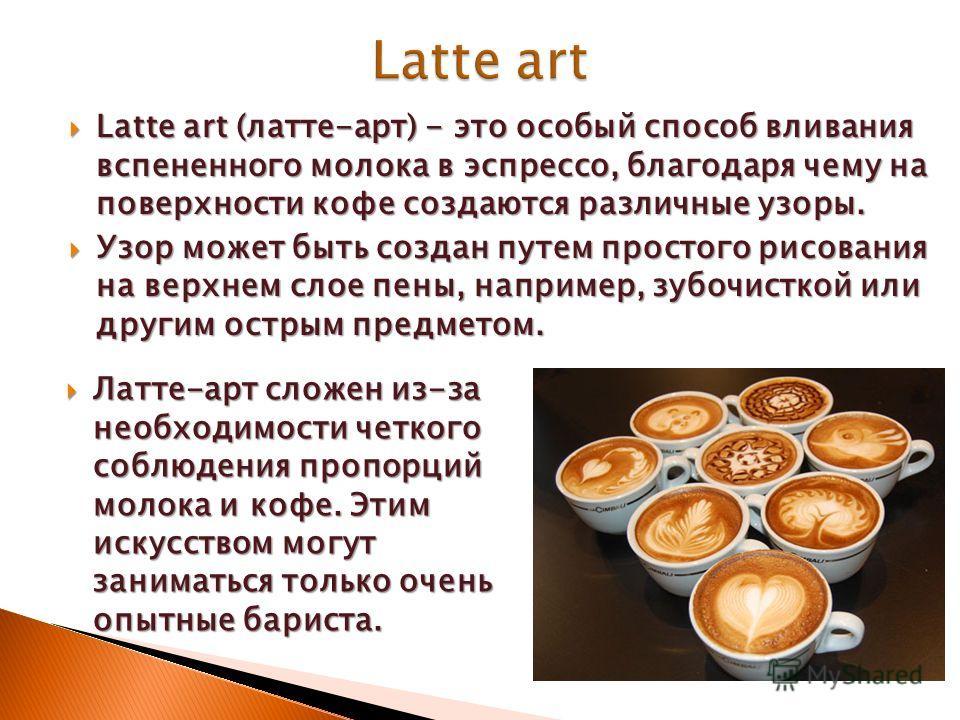 Latte art (латте-арт) - это особый способ вливания вспененного молока в эспрессо, благодаря чему на поверхности кофе создаются различные узоры. Latte art (латте-арт) - это особый способ вливания вспененного молока в эспрессо, благодаря чему на поверх