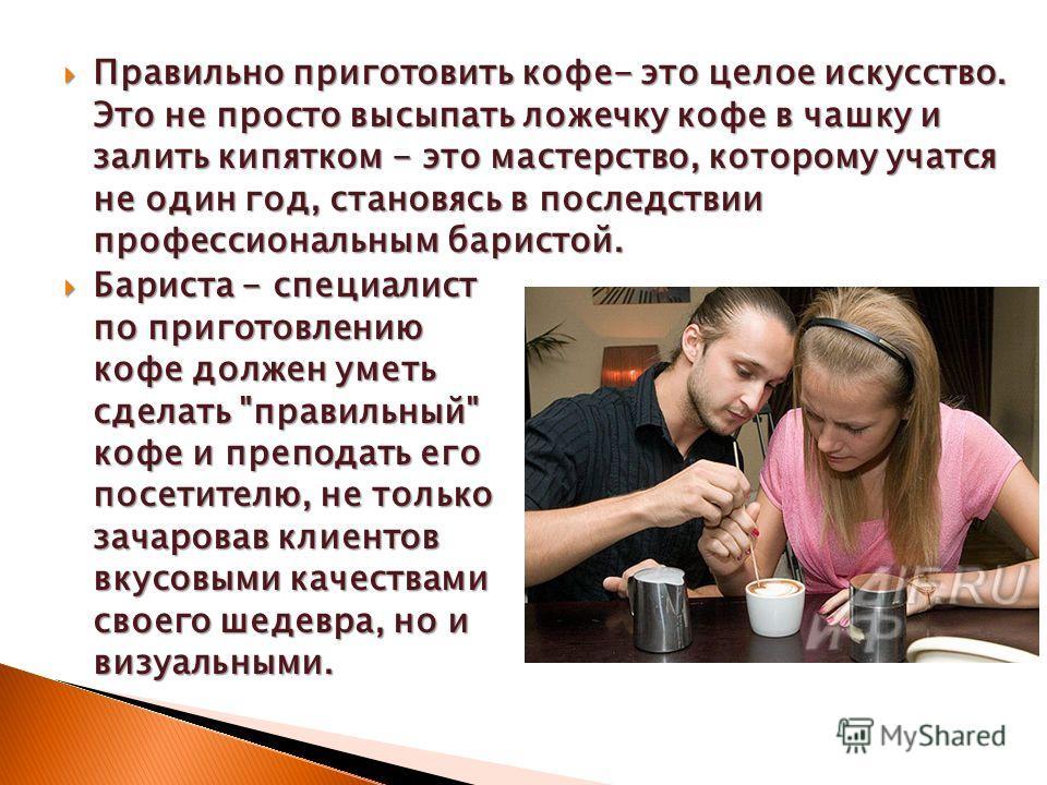 Правильно приготовить кофе- это целое искусство. Это не просто высыпать ложечку кофе в чашку и залить кипятком - это мастерство, которому учатся не один год, становясь в последствии профессиональным баристой. Правильно приготовить кофе- это целое иск