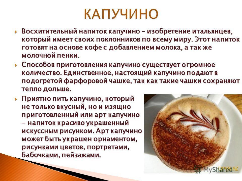 Восхитительный напиток капучино – изобретение итальянцев, который имеет своих поклонников по всему миру. Этот напиток готовят на основе кофе с добавлением молока, а так же молочной пенки. Восхитительный напиток капучино – изобретение итальянцев, кото