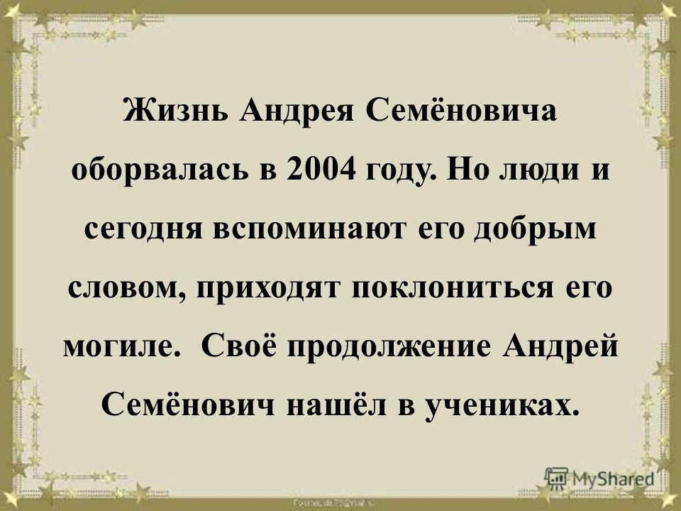 Жизнь Андрея Семёновича оборвалась в 2004 году. Но люди и сегодня вспоминают его добрым словом, приходят поклониться его могиле. Своё продолжение Андрей Семёнович нашёл в учениках.