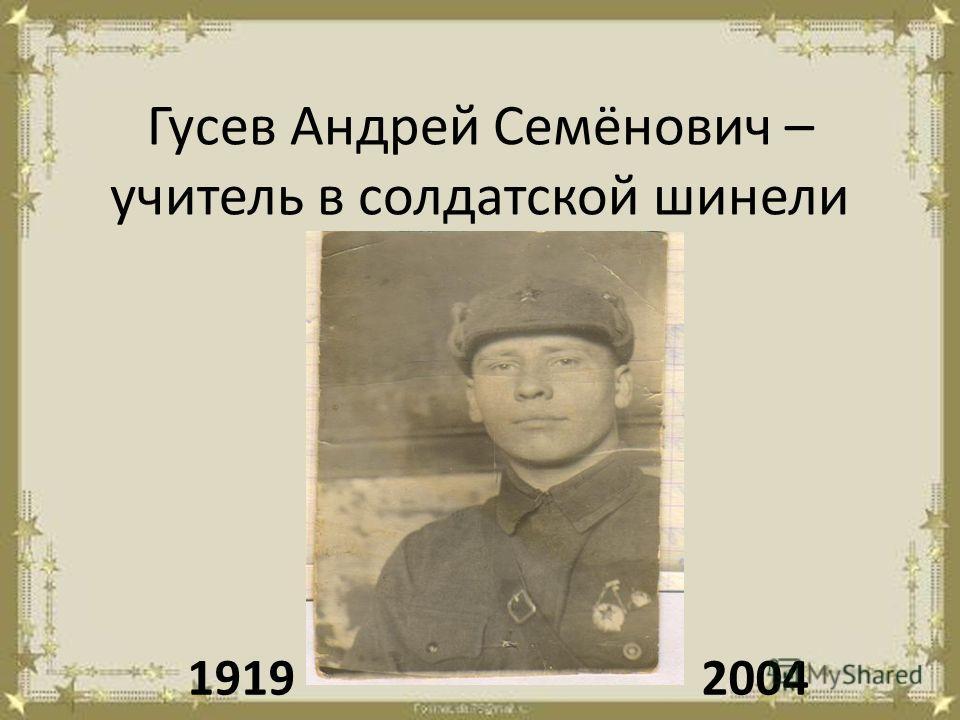 Гусев Андрей Семёнович – учитель в солдатской шинели 19192004