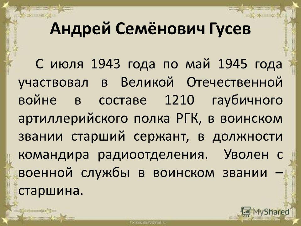 Андрей Семёнович Гусев С июля 1943 года по май 1945 года участвовал в Великой Отечественной войне в составе 1210 гаубичного артиллерийского полка РГК, в воинском звании старший сержант, в должности командира радиоотделения. Уволен с военной службы в