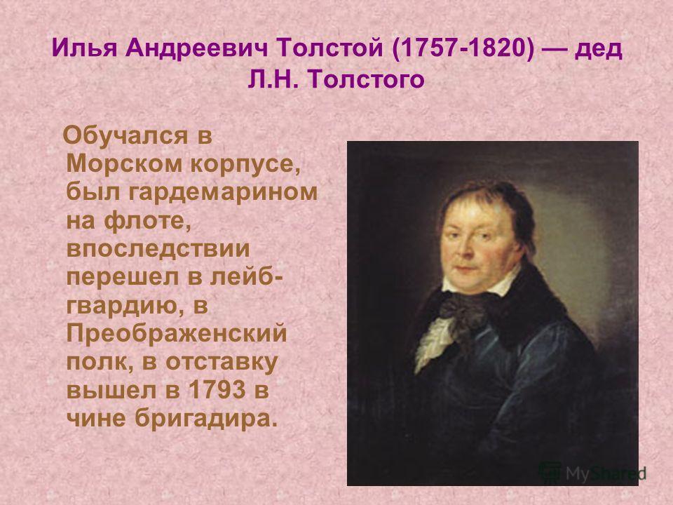 Илья Андреевич Толстой (1757-1820) дед Л.Н. Толстого Обучался в Морском корпусе, был гардемарином на флоте, впоследствии перешел в лейб- гвардию, в Преображенский полк, в отставку вышел в 1793 в чине бригадира.