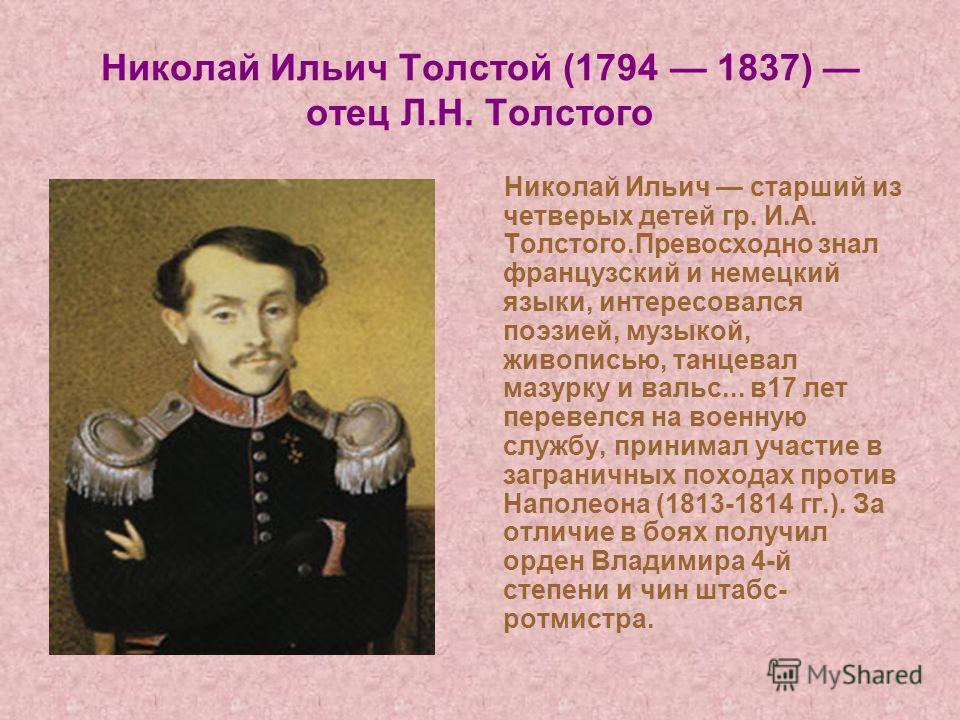 Николай Ильич Толстой (1794 1837) отец Л.Н. Толстого Николай Ильич старший из четверых детей гр. И.А. Толстого.Превосходно знал французский и немецкий языки, интересовался поэзией, музыкой, живописью, танцевал мазурку и вальс... в17 лет перевелся на