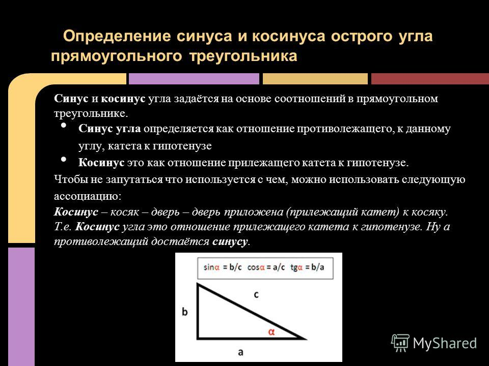 Синус и косинус угла задаётся на основе соотношений в прямоугольном треугольнике. Синус угла определяется как отношение противолежащего, к данному углу, катета к гипотенузе Косинус это как отношение прилежащего катета к гипотенузе. Чтобы не запутатьс