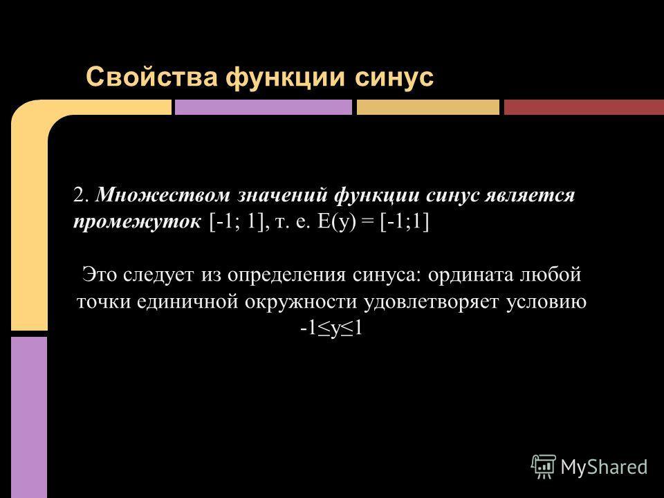 2. Множеством значений функции синус является промежуток [-1; 1], т. е. Е(у) = [-1;1] Это следует из определения синуса: ордината любой точки единичной окружности удовлетворяет условию -1y1