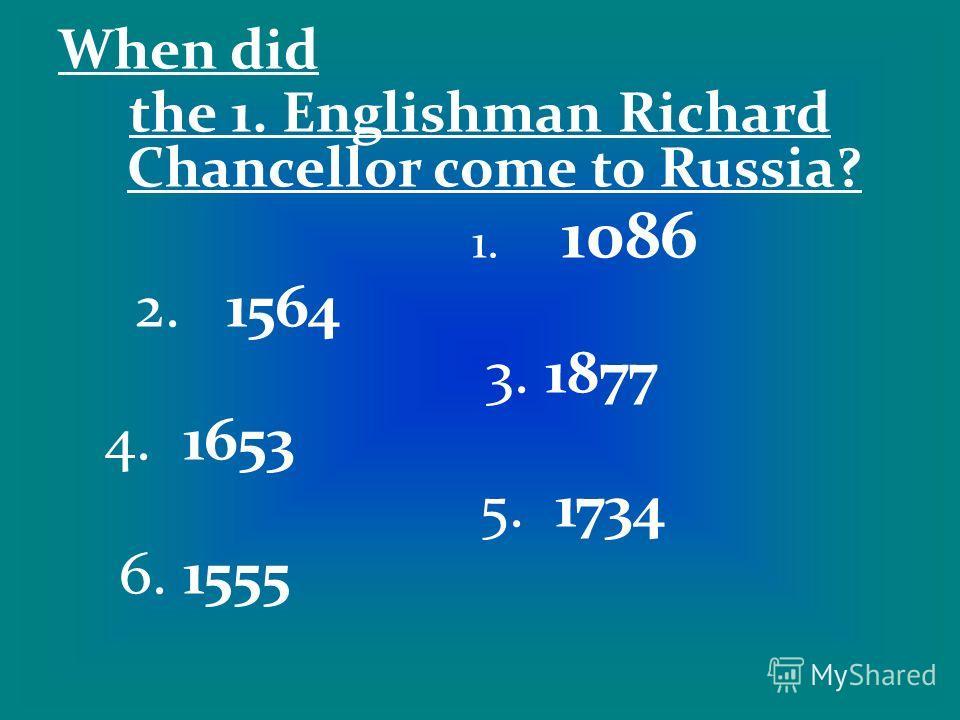 When did the 1. Englishman Richard Chancellor come to Russia? 1. 1086 2. 1564 3. 1877 4. 1653 5. 1734 6. 1555
