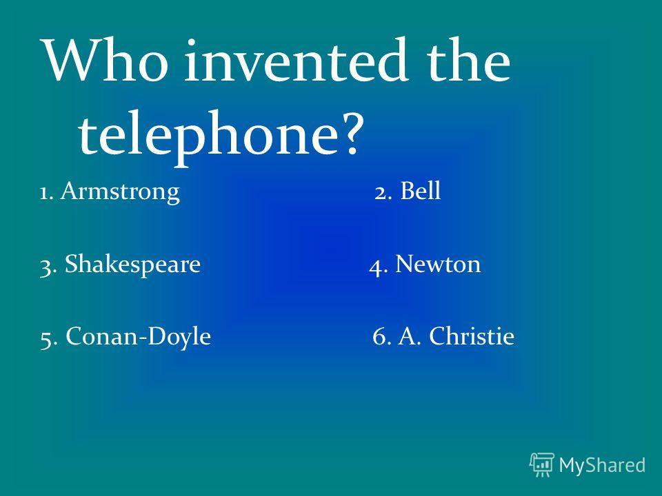 Who invented the telephone? 1. Armstrong 2. Bell 3. Shakespeare 4. Newton 5. Conan-Doyle 6. A. Christie