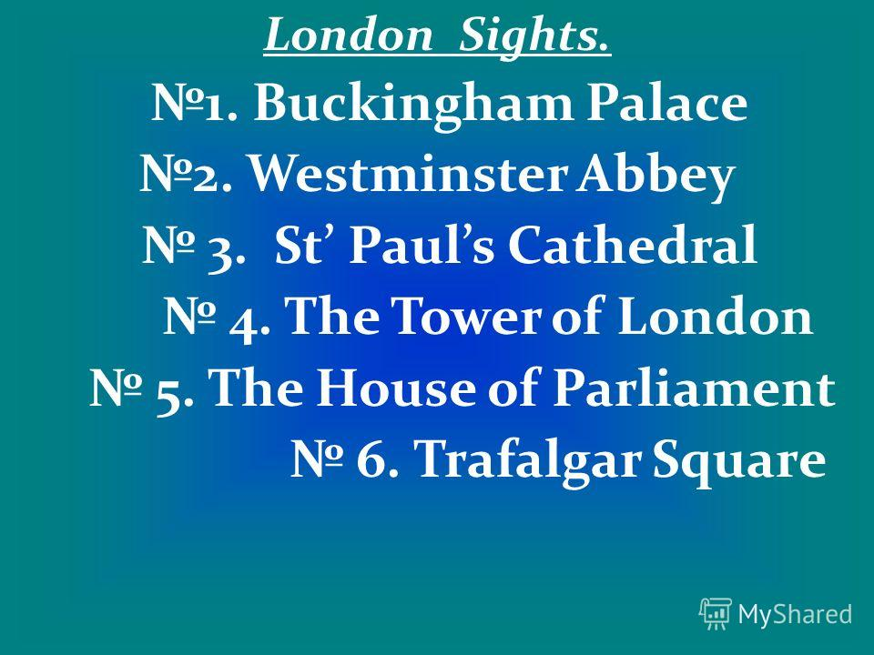 London Sights. 1. Buckingham Palace 2. Westminster Abbey 3. St Pauls Cathedral 4. The Tower of London 5. The House of Parliament 6. Trafalgar Square