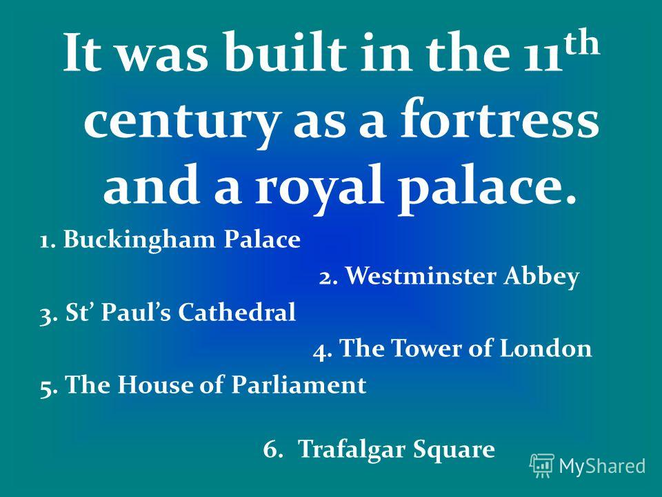It was built in the 11 th century as a fortress and a royal palace. 1. Buckingham Palace 2. Westminster Abbey 3. St Pauls Cathedral 4. The Tower of London 5. The House of Parliament 6. Trafalgar Square