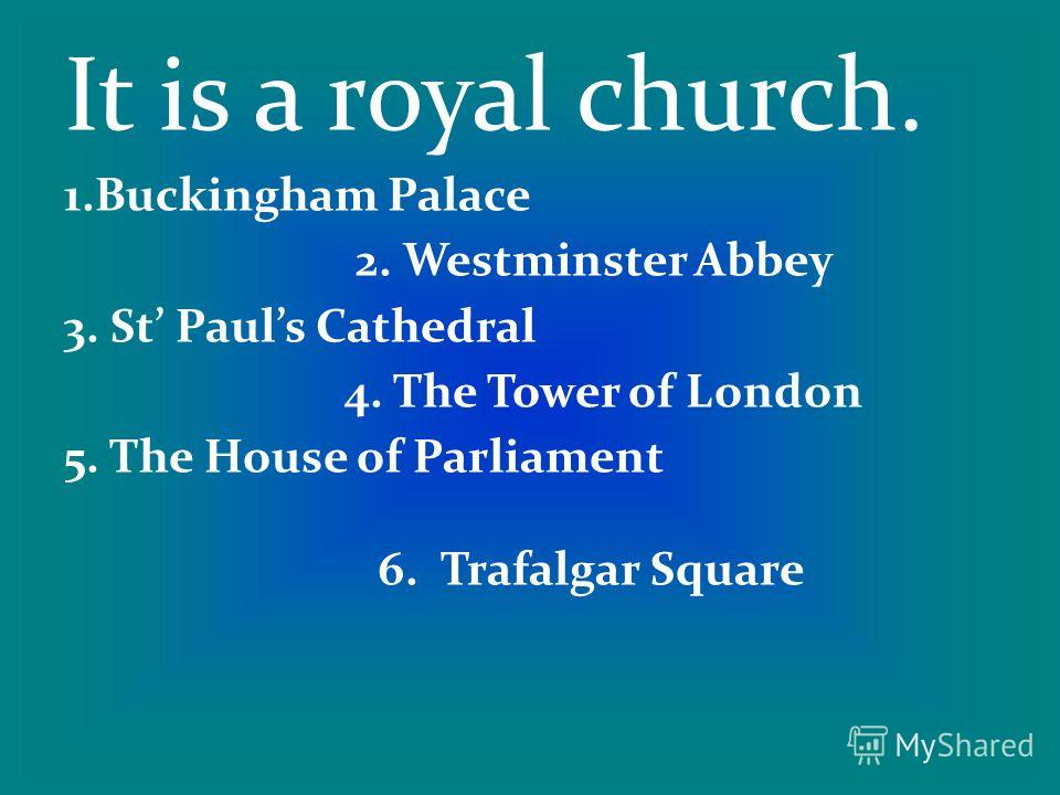 It is a royal church. 1.Buckingham Palace 2. Westminster Abbey 3. St Pauls Cathedral 4. The Tower of London 5. The House of Parliament 6. Trafalgar Square