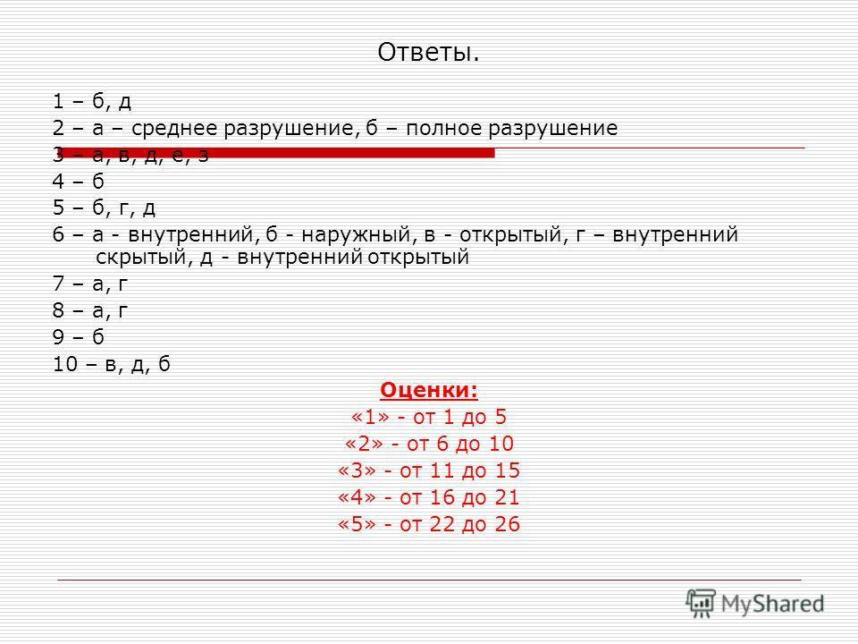 Ответы. 1 – б, д 2 – а – среднее разрушение, б – полное разрушение 3 – а, в, д, е, з 4 – б 5 – б, г, д 6 – а - внутренний, б - наружный, в - открытый, г – внутренний скрытый, д - внутренний открытый 7 – а, г 8 – а, г 9 – б 10 – в, д, б Оценки: «1» -