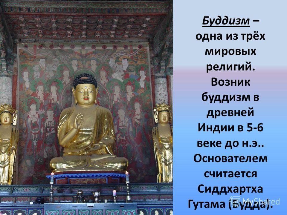 Буддизм – одна из трёх мировых религий. Возник буддизм в древней Индии в 5-6 веке до н.э.. Основателем считается Сиддхартха Гутама (Будда).