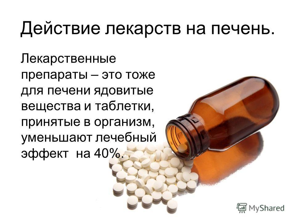 Лекарственные препараты – это тоже для печени ядовитые вещества и таблетки, принятые в организм, уменьшают лечебный эффект на 40%. Действие лекарств на печень.