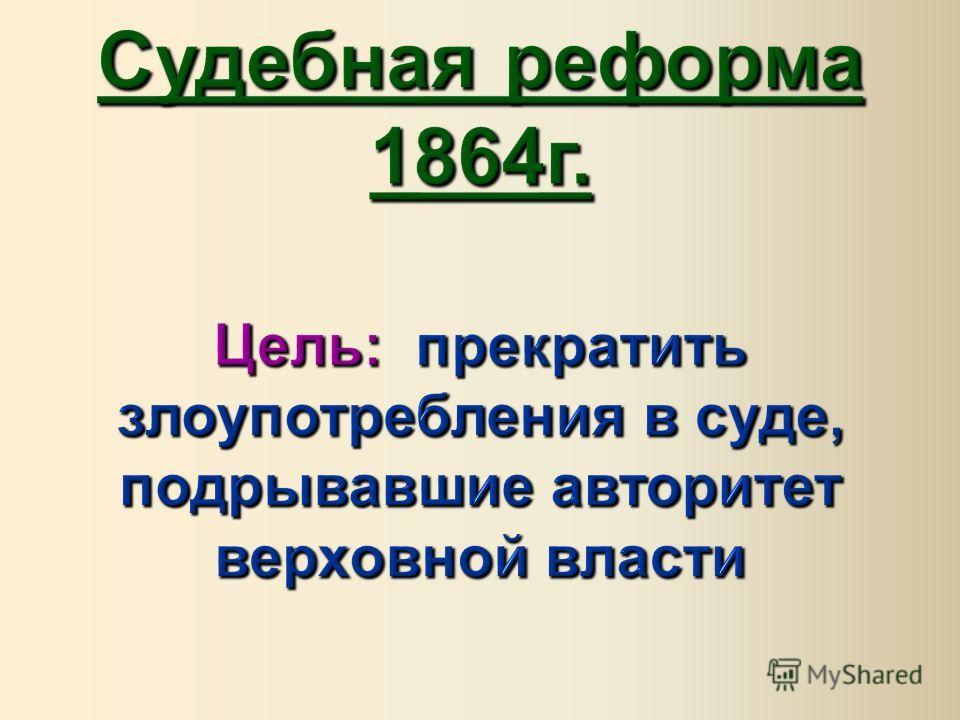 Судебная реформа 1864 г. Цель : прекратить злоупотребления в суде, подрывавшие авторитет верховной власти